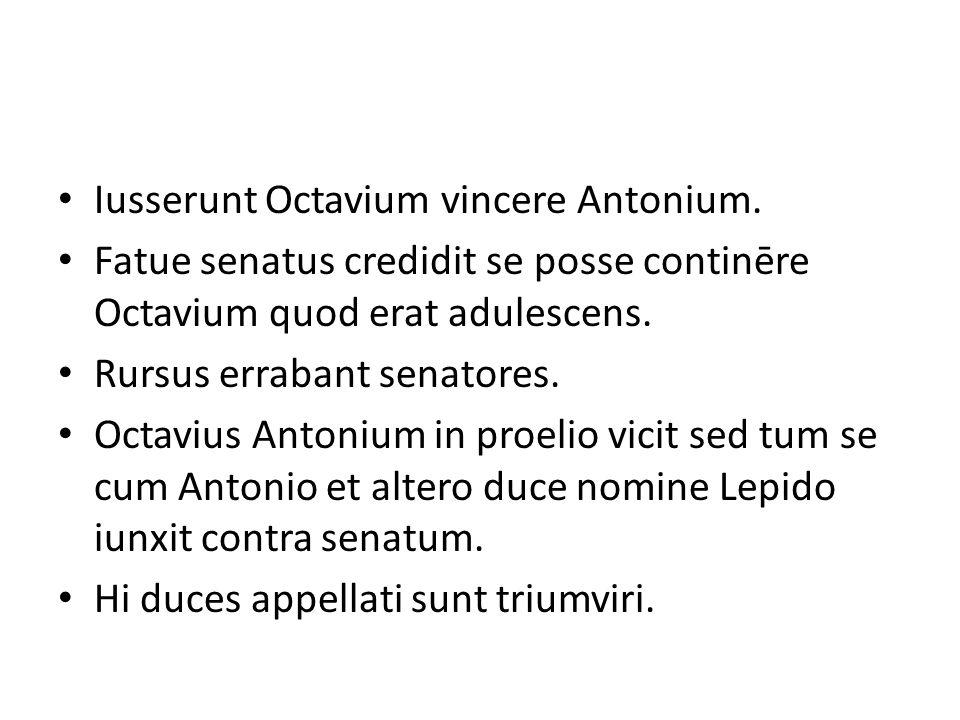 Iusserunt Octavium vincere Antonium. Fatue senatus credidit se posse continēre Octavium quod erat adulescens. Rursus errabant senatores. Octavius Anto