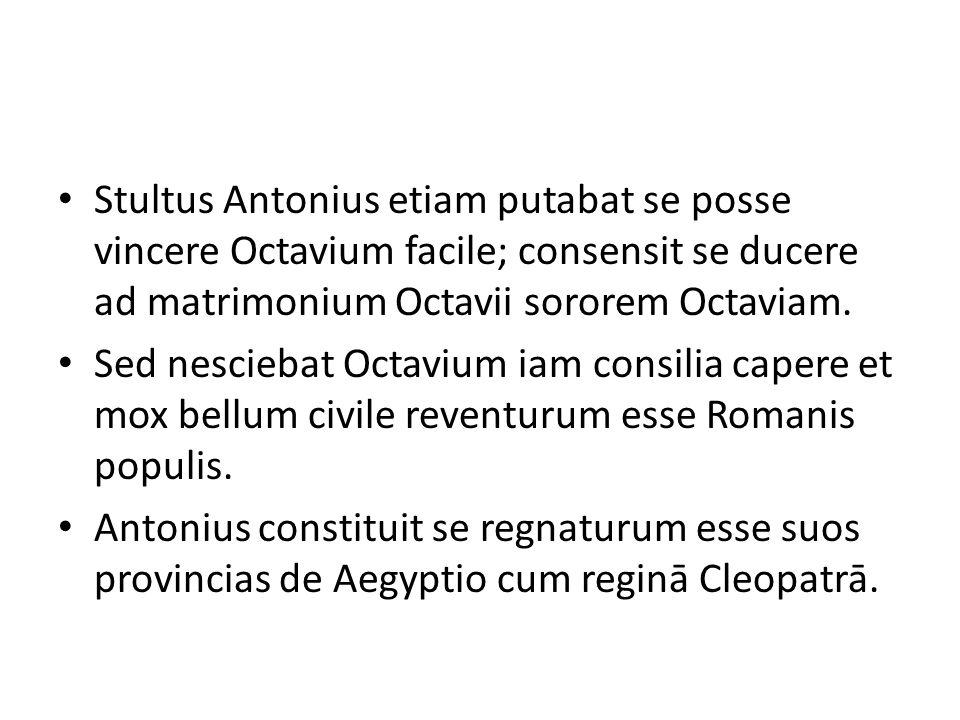 Stultus Antonius etiam putabat se posse vincere Octavium facile; consensit se ducere ad matrimonium Octavii sororem Octaviam. Sed nesciebat Octavium i