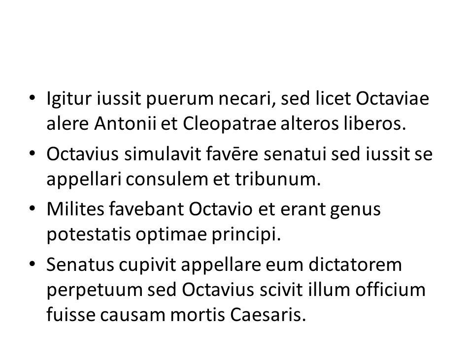 Igitur iussit puerum necari, sed licet Octaviae alere Antonii et Cleopatrae alteros liberos. Octavius simulavit favēre senatui sed iussit se appellari