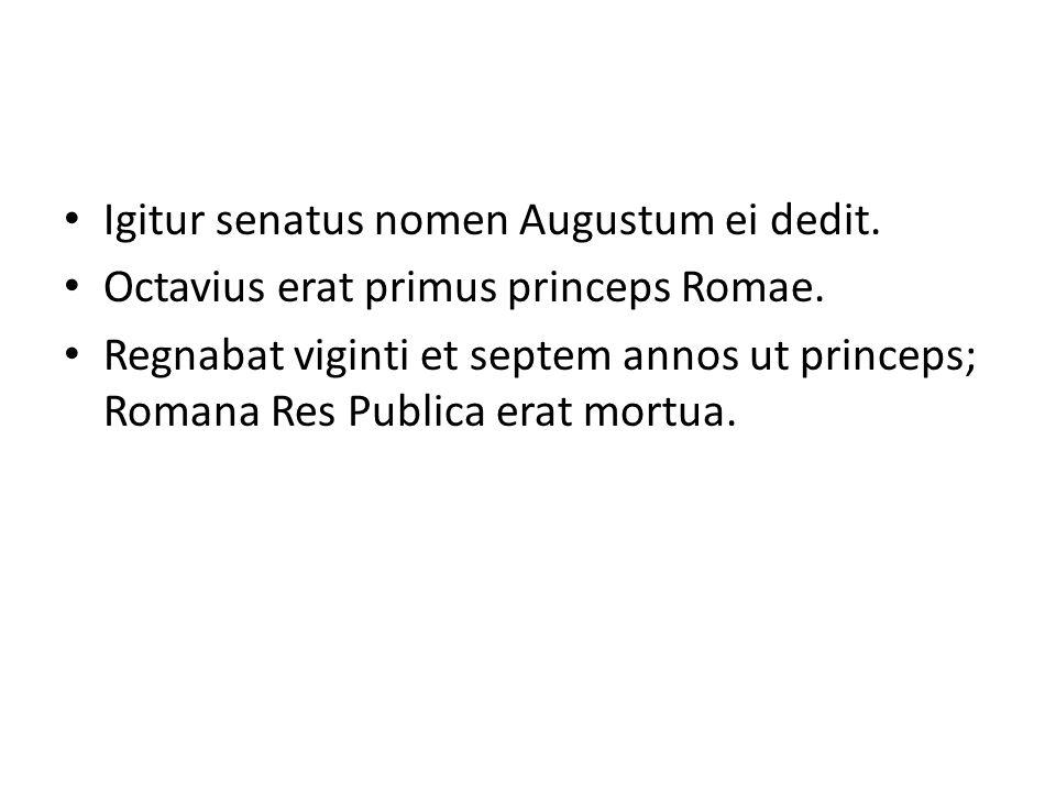 Igitur senatus nomen Augustum ei dedit. Octavius erat primus princeps Romae. Regnabat viginti et septem annos ut princeps; Romana Res Publica erat mor