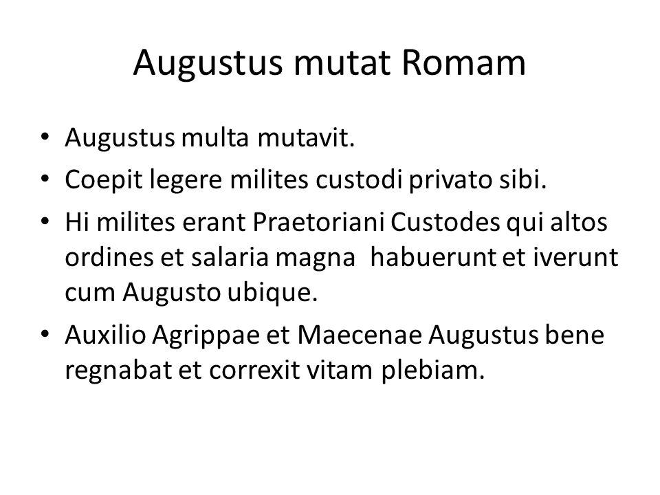 Augustus mutat Romam Augustus multa mutavit. Coepit legere milites custodi privato sibi. Hi milites erant Praetoriani Custodes qui altos ordines et sa