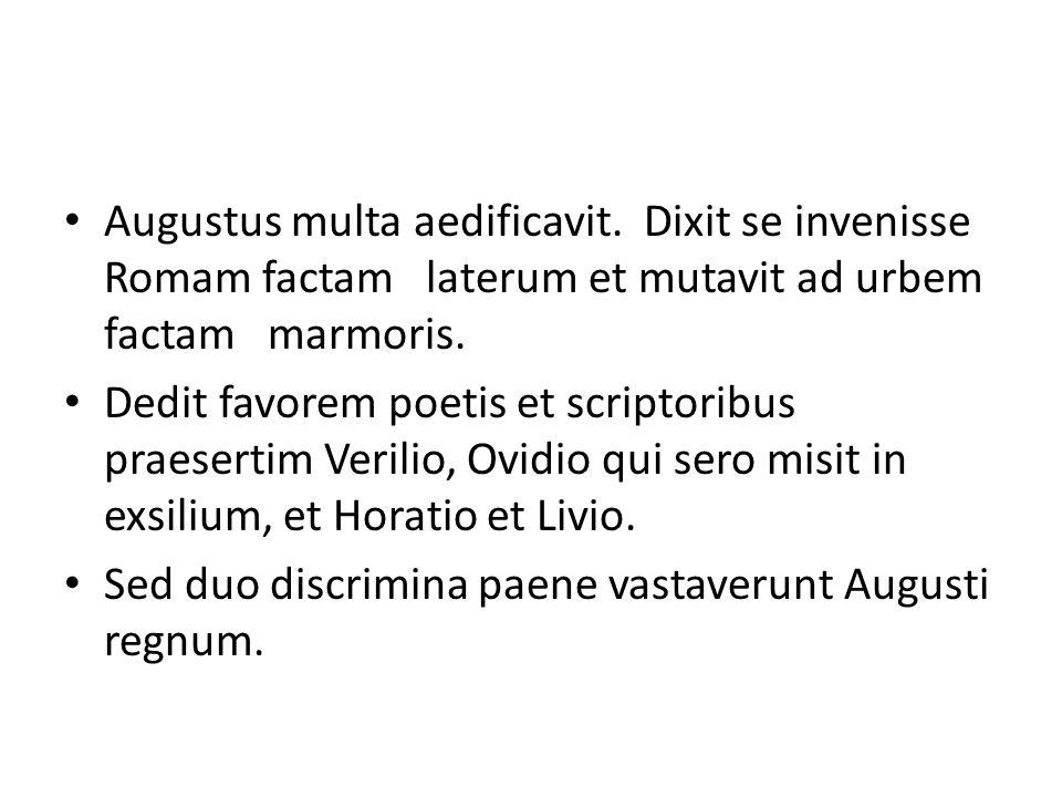 Augustus multa aedificavit. Dixit se invenisse Romam factam laterum et mutavit ad urbem factam marmoris. Dedit favorem poetis et scriptoribus praesert