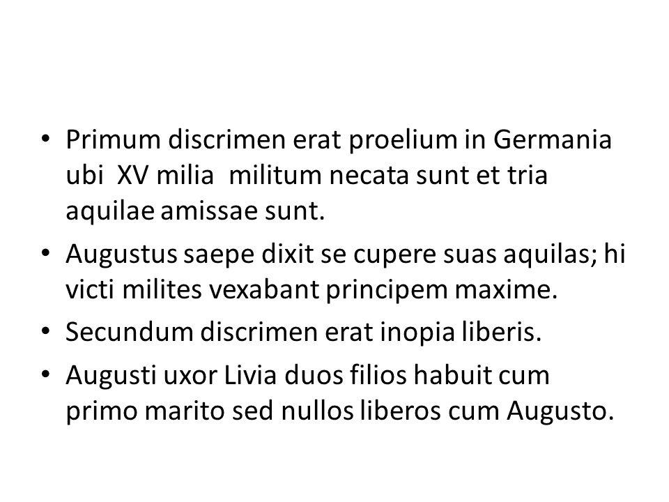 Primum discrimen erat proelium in Germania ubi XV milia militum necata sunt et tria aquilae amissae sunt. Augustus saepe dixit se cupere suas aquilas;