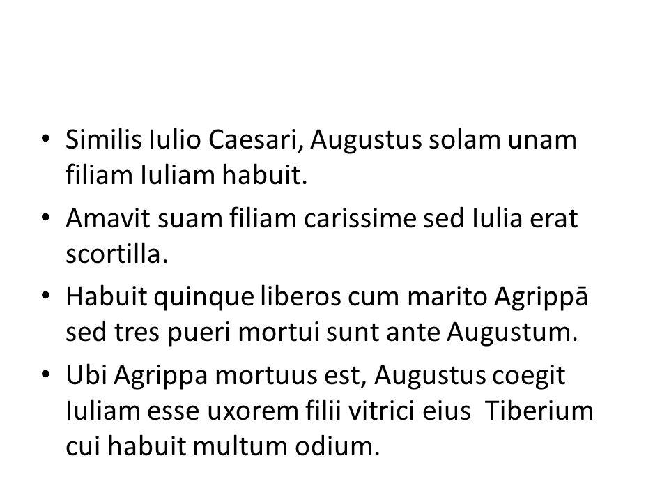 Similis Iulio Caesari, Augustus solam unam filiam Iuliam habuit. Amavit suam filiam carissime sed Iulia erat scortilla. Habuit quinque liberos cum mar