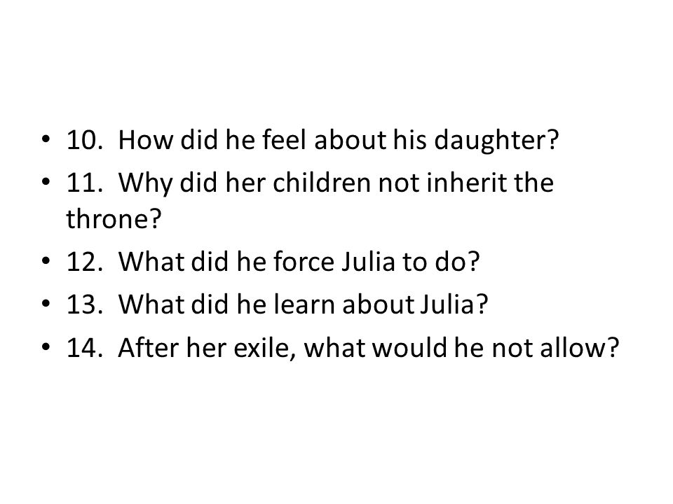 10. How did he feel about his daughter? 11. Why did her children not inherit the throne? 12. What did he force Julia to do? 13. What did he learn abou