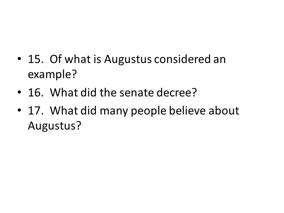 15. Of what is Augustus considered an example? 16. What did the senate decree? 17. What did many people believe about Augustus?