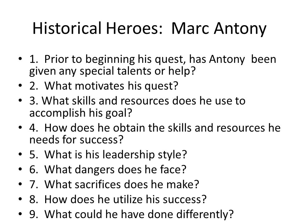 Historical Heroes: Marc Antony 1. Prior to beginning his quest, has Antony been given any special talents or help? 2. What motivates his quest? 3. Wha