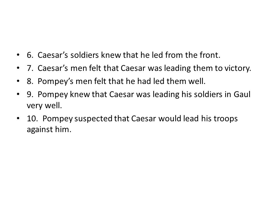 6. Caesar's soldiers knew that he led from the front. 7. Caesar's men felt that Caesar was leading them to victory. 8. Pompey's men felt that he had l