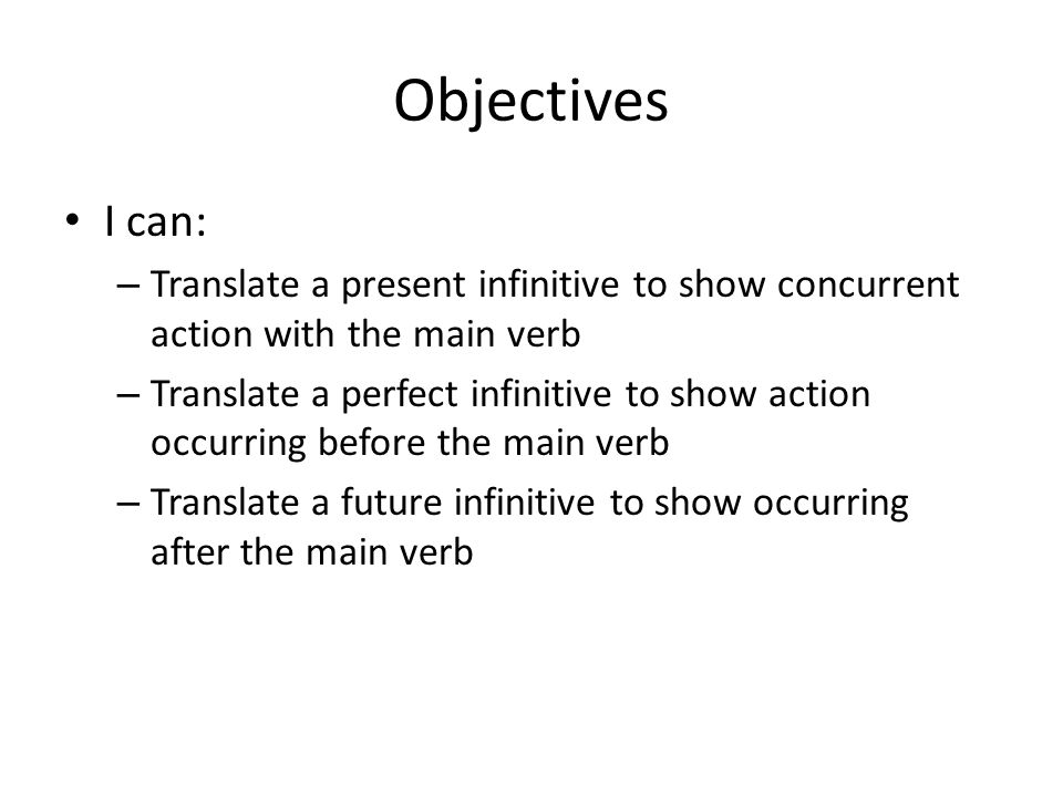 Objectives I can: – Translate a present infinitive to show concurrent action with the main verb – Translate a perfect infinitive to show action occurr