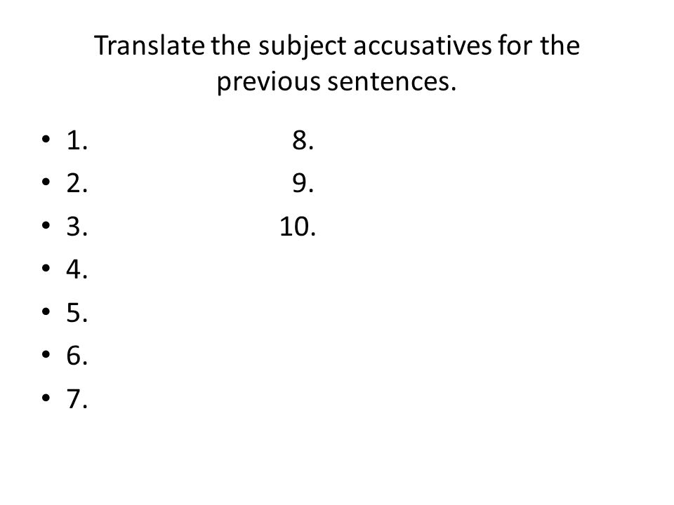 Translate the subject accusatives for the previous sentences. 1. 8. 2. 9. 3. 10. 4. 5. 6. 7.