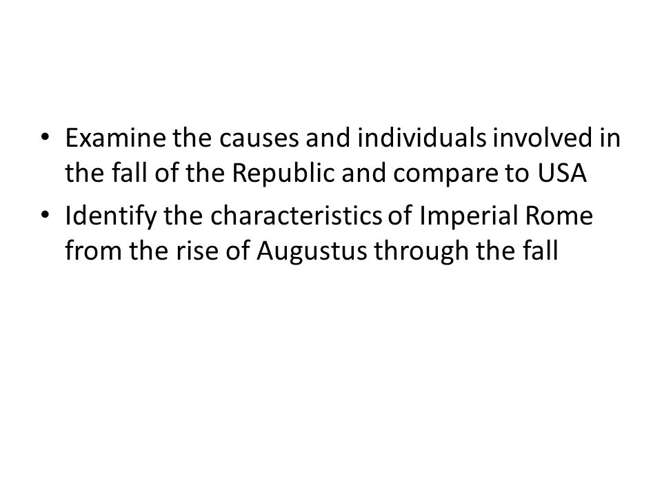 Examine the causes and individuals involved in the fall of the Republic and compare to USA Identify the characteristics of Imperial Rome from the rise