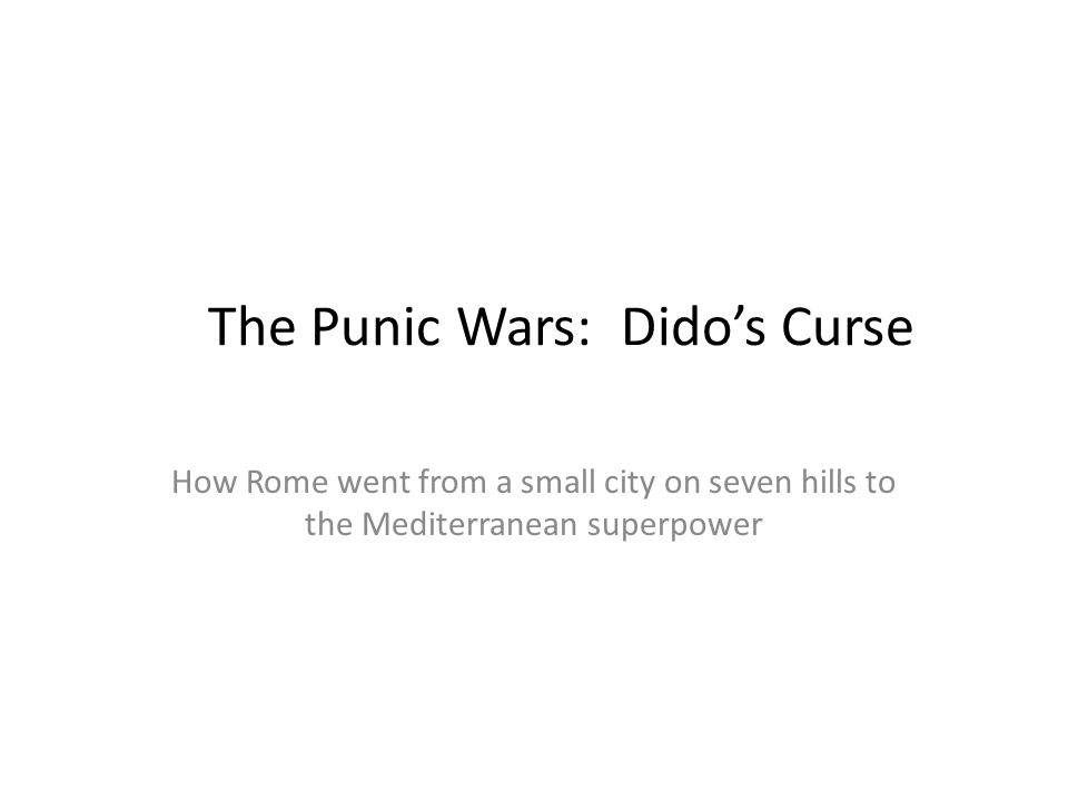 The Punic Wars: Dido's Curse How Rome went from a small city on seven hills to the Mediterranean superpower