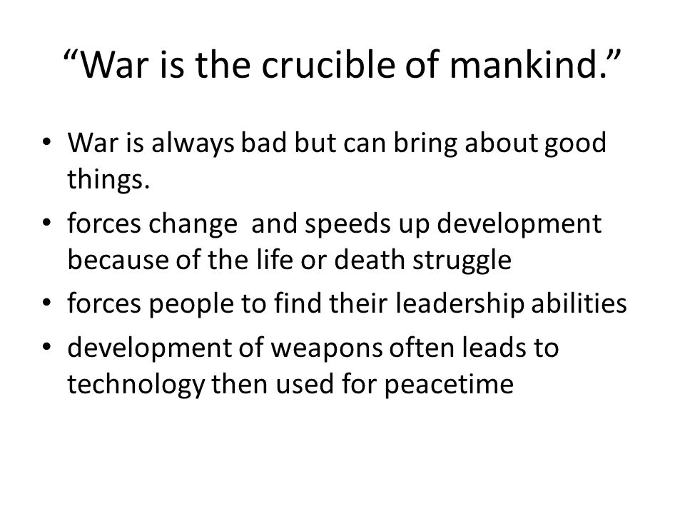 """""""War is the crucible of mankind."""" War is always bad but can bring about good things. forces change and speeds up development because of the life or de"""