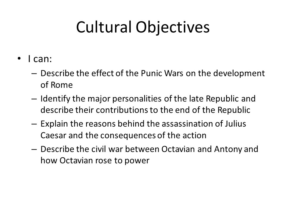 Cultural Objectives I can: – Describe the effect of the Punic Wars on the development of Rome – Identify the major personalities of the late Republic