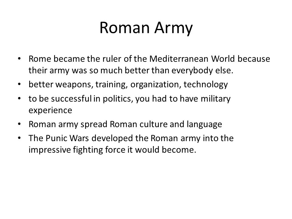 Roman Army Rome became the ruler of the Mediterranean World because their army was so much better than everybody else. better weapons, training, organ
