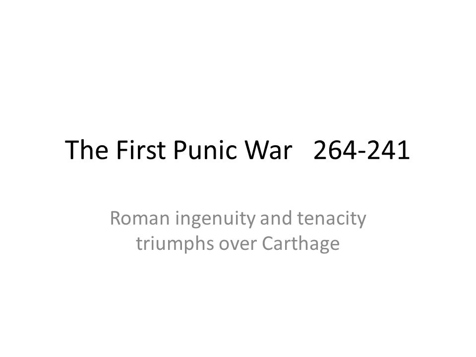 The First Punic War 264-241 Roman ingenuity and tenacity triumphs over Carthage