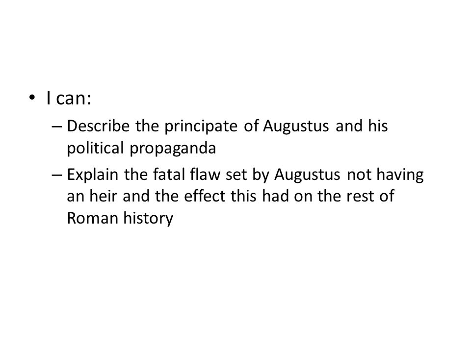 I can: – Describe the principate of Augustus and his political propaganda – Explain the fatal flaw set by Augustus not having an heir and the effect t