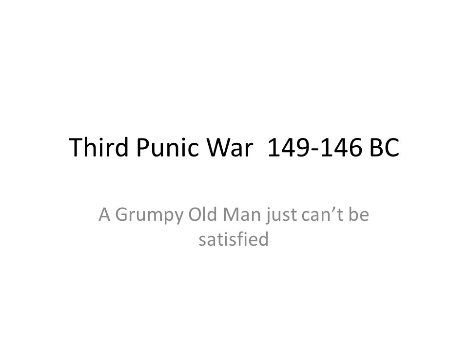 Third Punic War 149-146 BC A Grumpy Old Man just can't be satisfied