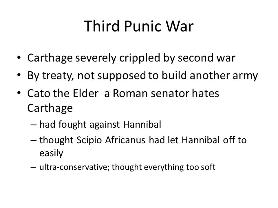 Third Punic War Carthage severely crippled by second war By treaty, not supposed to build another army Cato the Elder a Roman senator hates Carthage –