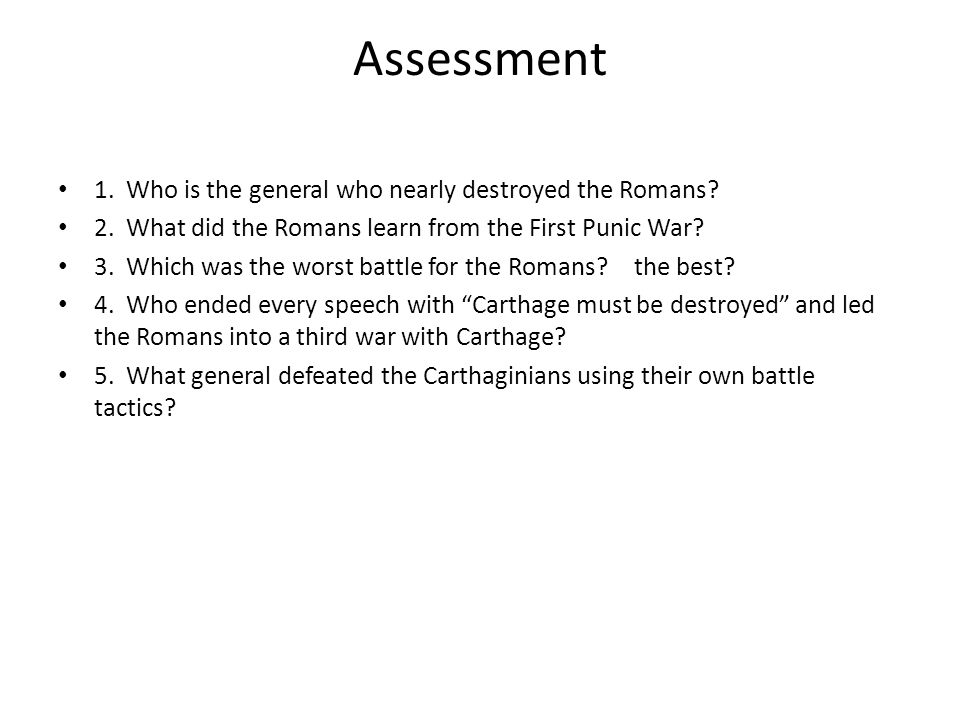 Assessment 1. Who is the general who nearly destroyed the Romans? 2. What did the Romans learn from the First Punic War? 3. Which was the worst battle