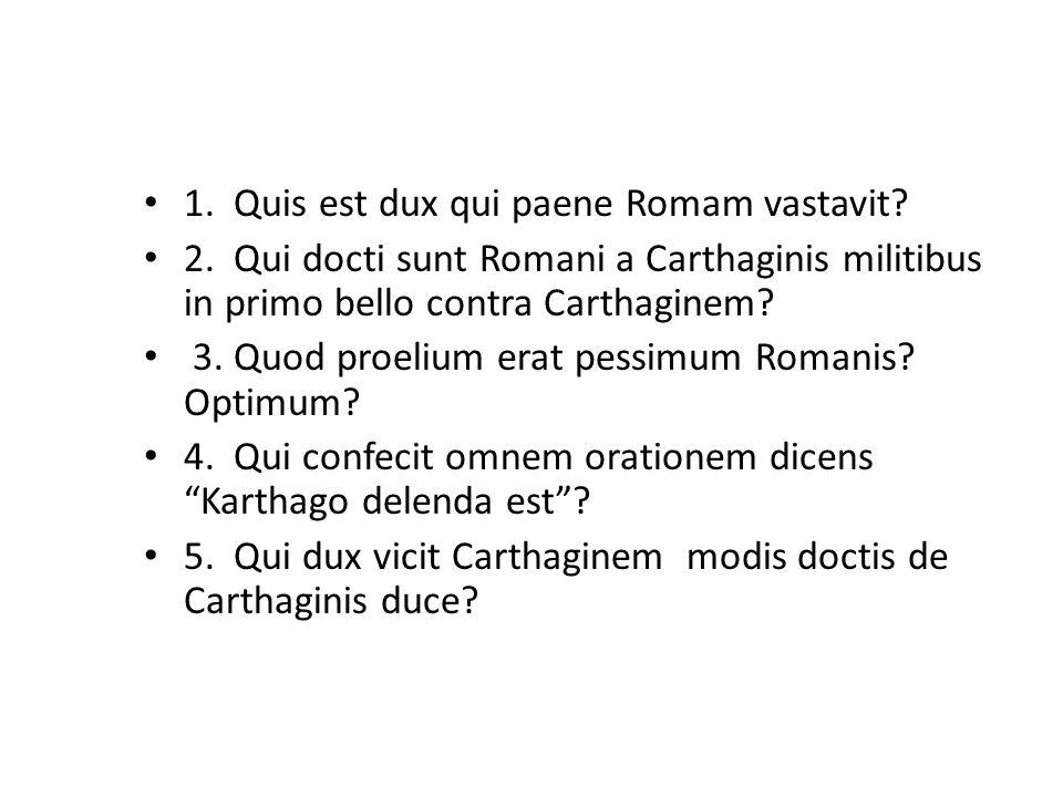 1. Quis est dux qui paene Romam vastavit? 2. Qui docti sunt Romani a Carthaginis militibus in primo bello contra Carthaginem? 3. Quod proelium erat pe