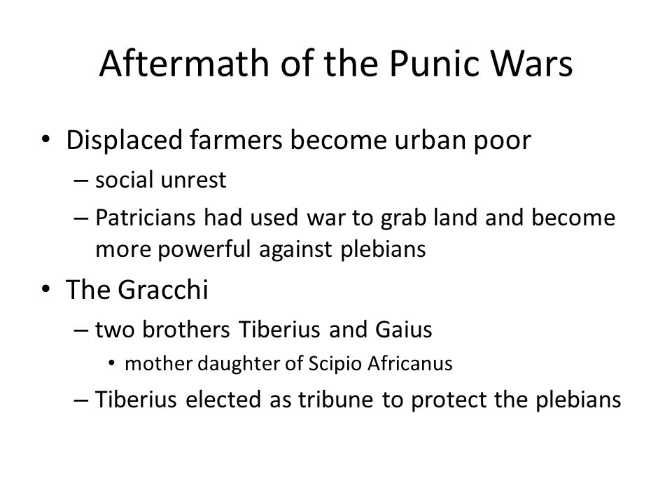 Aftermath of the Punic Wars Displaced farmers become urban poor – social unrest – Patricians had used war to grab land and become more powerful agains