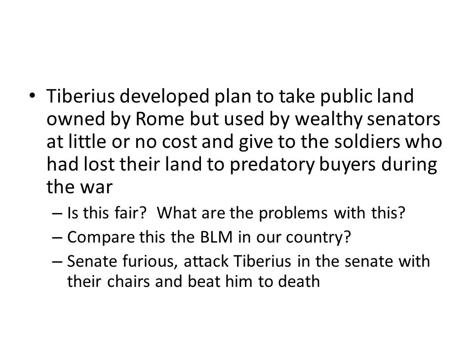 Tiberius developed plan to take public land owned by Rome but used by wealthy senators at little or no cost and give to the soldiers who had lost thei