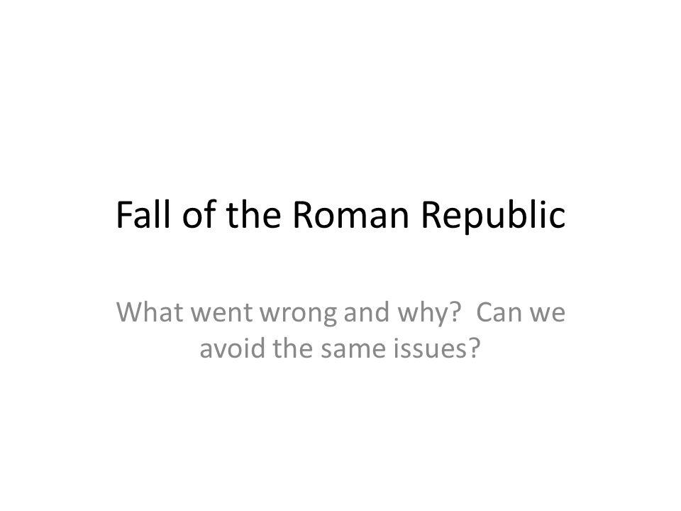 Fall of the Roman Republic What went wrong and why? Can we avoid the same issues?