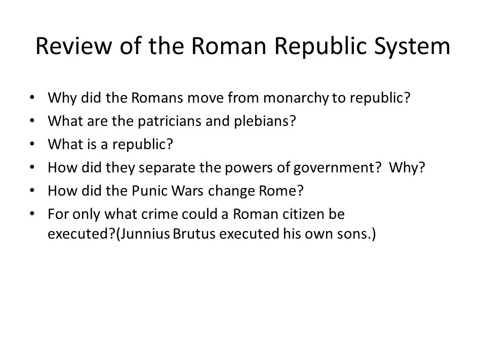 Review of the Roman Republic System Why did the Romans move from monarchy to republic? What are the patricians and plebians? What is a republic? How d