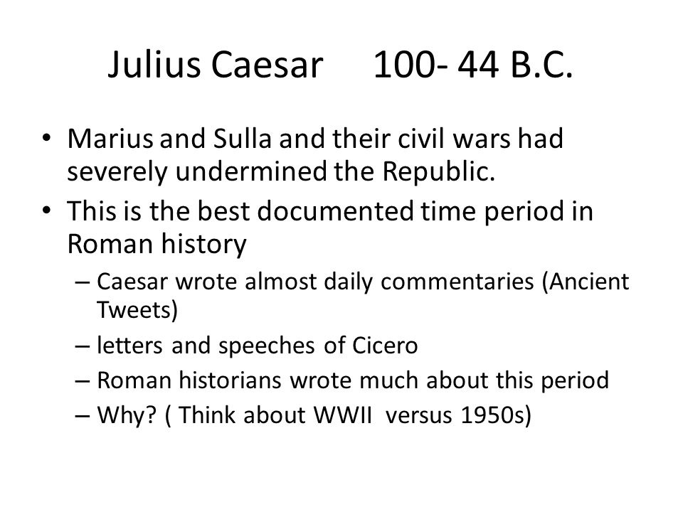 Julius Caesar 100- 44 B.C. Marius and Sulla and their civil wars had severely undermined the Republic. This is the best documented time period in Roma
