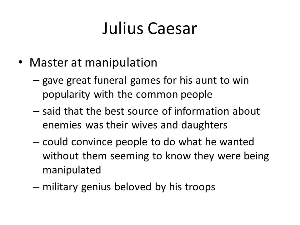 Julius Caesar Master at manipulation – gave great funeral games for his aunt to win popularity with the common people – said that the best source of i