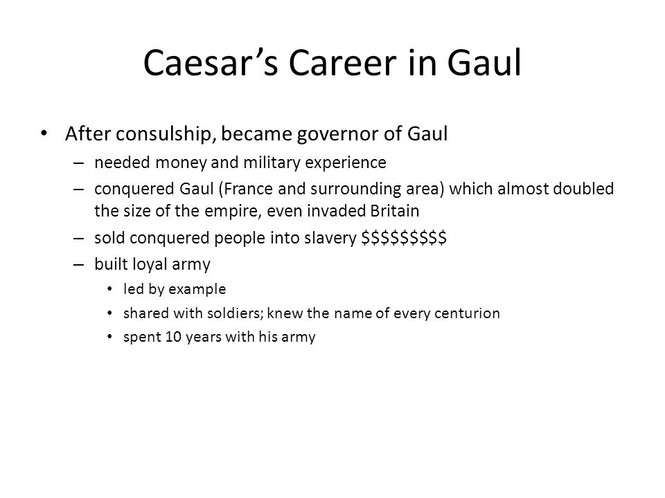 Caesar's Career in Gaul After consulship, became governor of Gaul – needed money and military experience – conquered Gaul (France and surrounding area