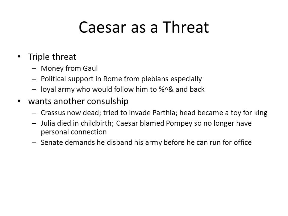 Caesar as a Threat Triple threat – Money from Gaul – Political support in Rome from plebians especially – loyal army who would follow him to %^& and b