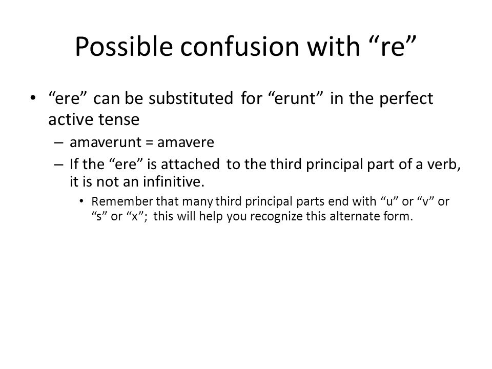 """Possible confusion with """"re"""" """"ere"""" can be substituted for """"erunt"""" in the perfect active tense – amaverunt = amavere – If the """"ere"""" is attached to the"""
