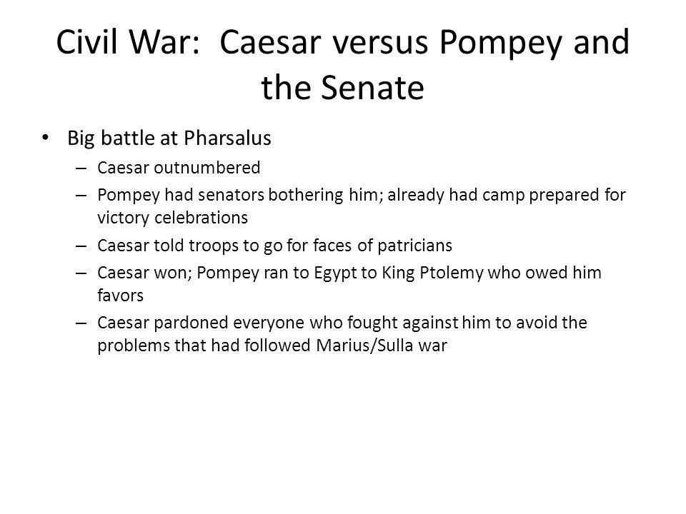 Civil War: Caesar versus Pompey and the Senate Big battle at Pharsalus – Caesar outnumbered – Pompey had senators bothering him; already had camp prep