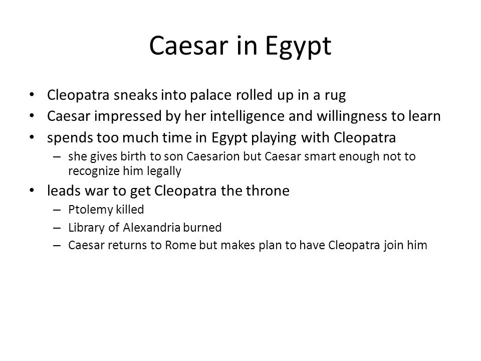 Caesar in Egypt Cleopatra sneaks into palace rolled up in a rug Caesar impressed by her intelligence and willingness to learn spends too much time in