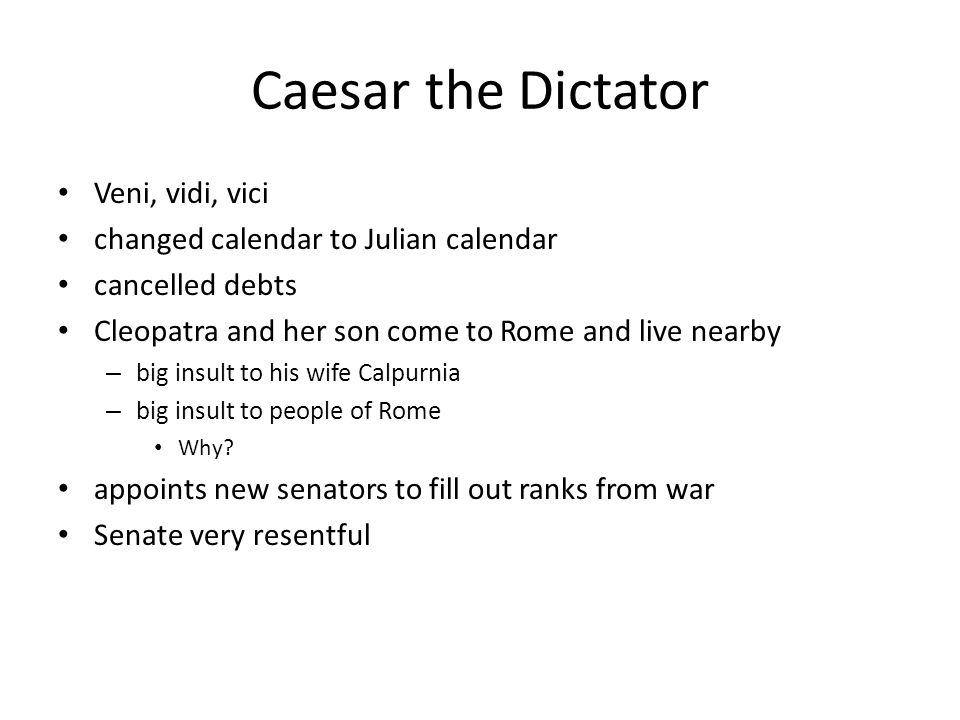 Caesar the Dictator Veni, vidi, vici changed calendar to Julian calendar cancelled debts Cleopatra and her son come to Rome and live nearby – big insu