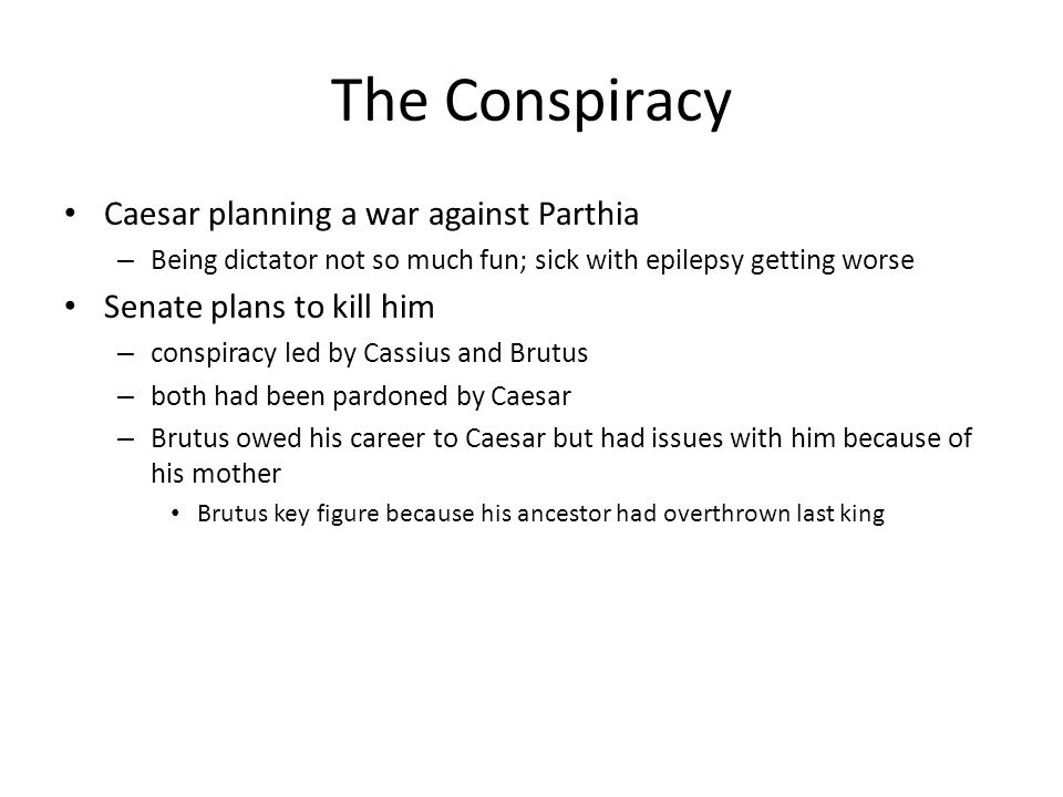 The Conspiracy Caesar planning a war against Parthia – Being dictator not so much fun; sick with epilepsy getting worse Senate plans to kill him – con