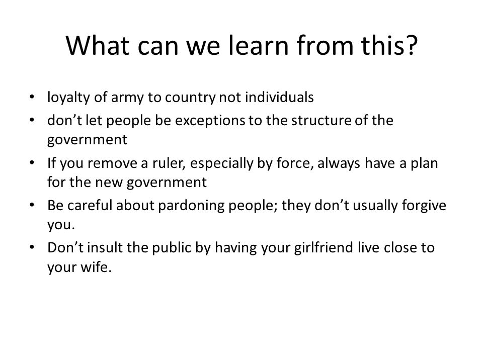 What can we learn from this? loyalty of army to country not individuals don't let people be exceptions to the structure of the government If you remov