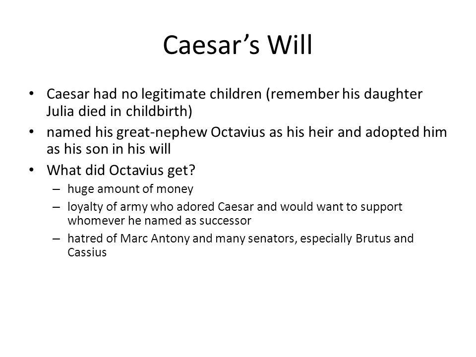 Caesar's Will Caesar had no legitimate children (remember his daughter Julia died in childbirth) named his great-nephew Octavius as his heir and adopt