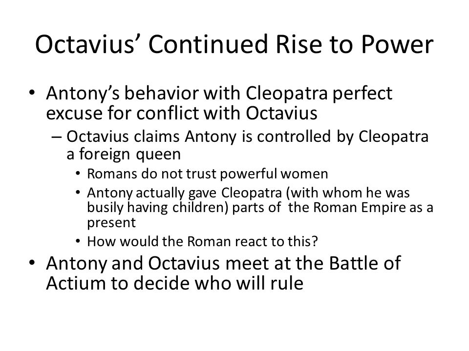 Octavius' Continued Rise to Power Antony's behavior with Cleopatra perfect excuse for conflict with Octavius – Octavius claims Antony is controlled by