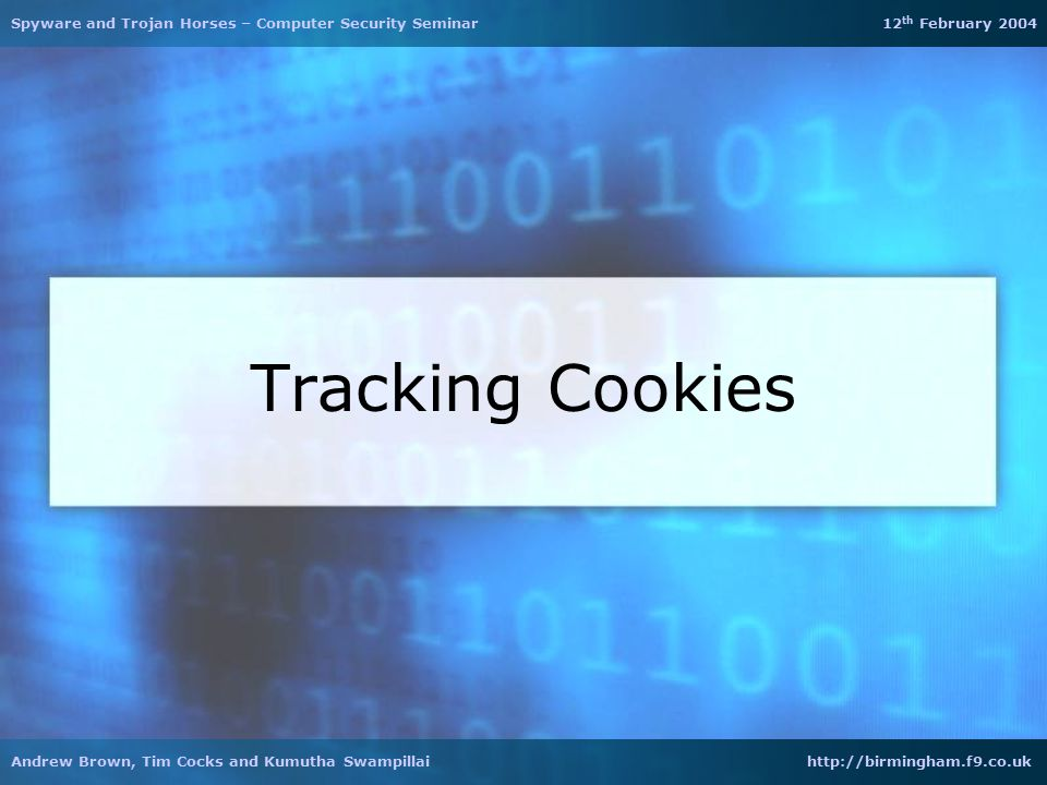 Tracking Cookies Spyware and Trojan Horses – Computer Security Seminar 12 th February 2004 Andrew Brown, Tim Cocks and Kumutha Swampillai http://birmi