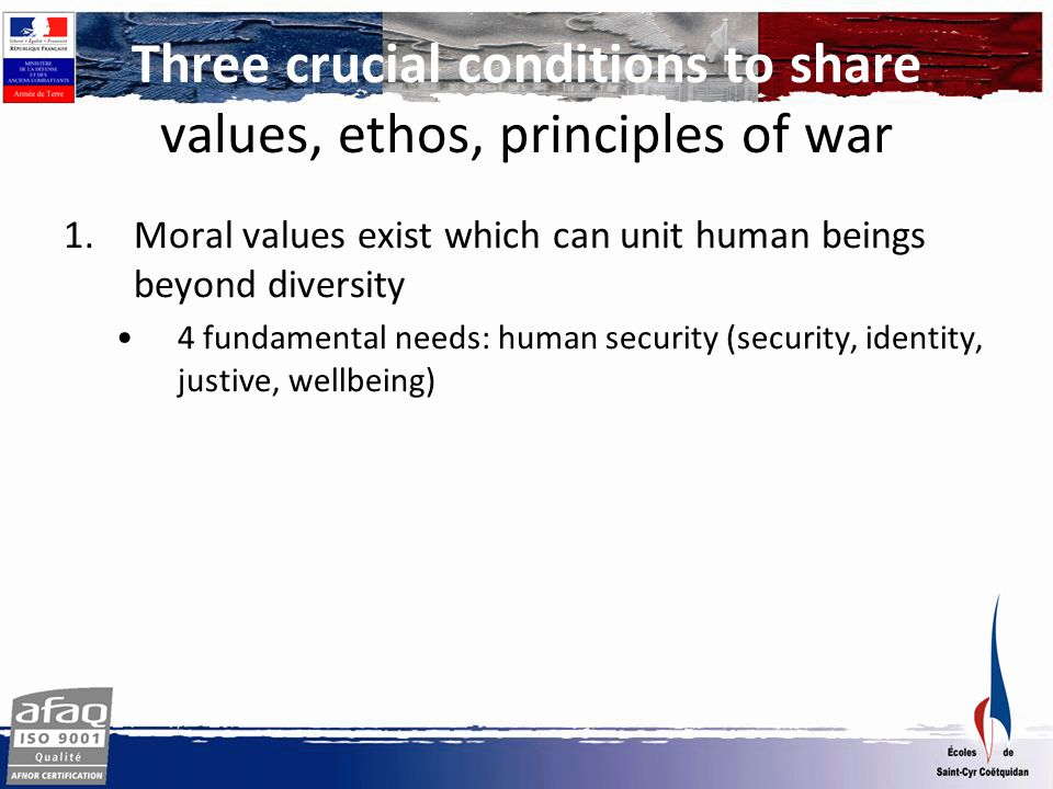 1.Moral values exist which can unit human beings beyond diversity 4 fundamental needs: human security (security, identity, justive, wellbeing) 2.Necessity to reach objective certitudes in a pluralist society Pursuit of happiness, Cardinal virtues as principles of war Three crucial conditions to share values, ethos, principles of war