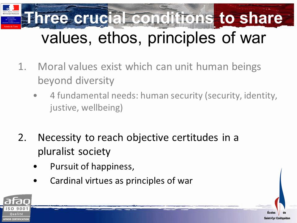 Virtues and political principles of war Prudence Justice Fortitude Temperance 3 mental dispositions: To adapt Manage one's stress Positive attitude 3 key abilities : Discern amidst complexity Decide amidst uncertainty Act amidst adversity Discrimination, wisdom, insight Compliance to rule of law, equity, adaptability Courage, tenacity, fidelity, total commitment Selfcontrol, proportionality, serenity, nuance, 5 reference values : Force control Respect of the mission Behavior exemplarity Compliance to the rule Intelligence of situation