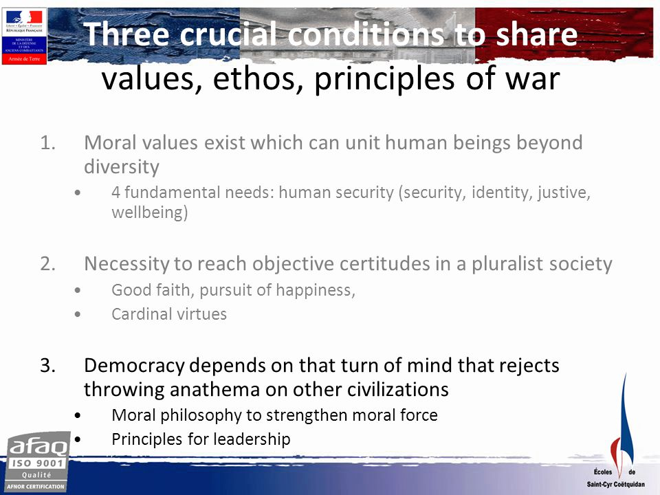 Three crucial conditions to share values, ethos, principles of war 1.Moral values exist which can unit human beings beyond diversity 4 fundamental needs: human security (security, identity, justive, wellbeing) 2.Necessity to reach objective certitudes in a pluralist society Good faith, pursuit of happiness, Cardinal virtues 3.Democracy depends on that turn of mind that rejects throwing anathema on other civilizations Moral philosophy to strengthen moral force Principles for leadership