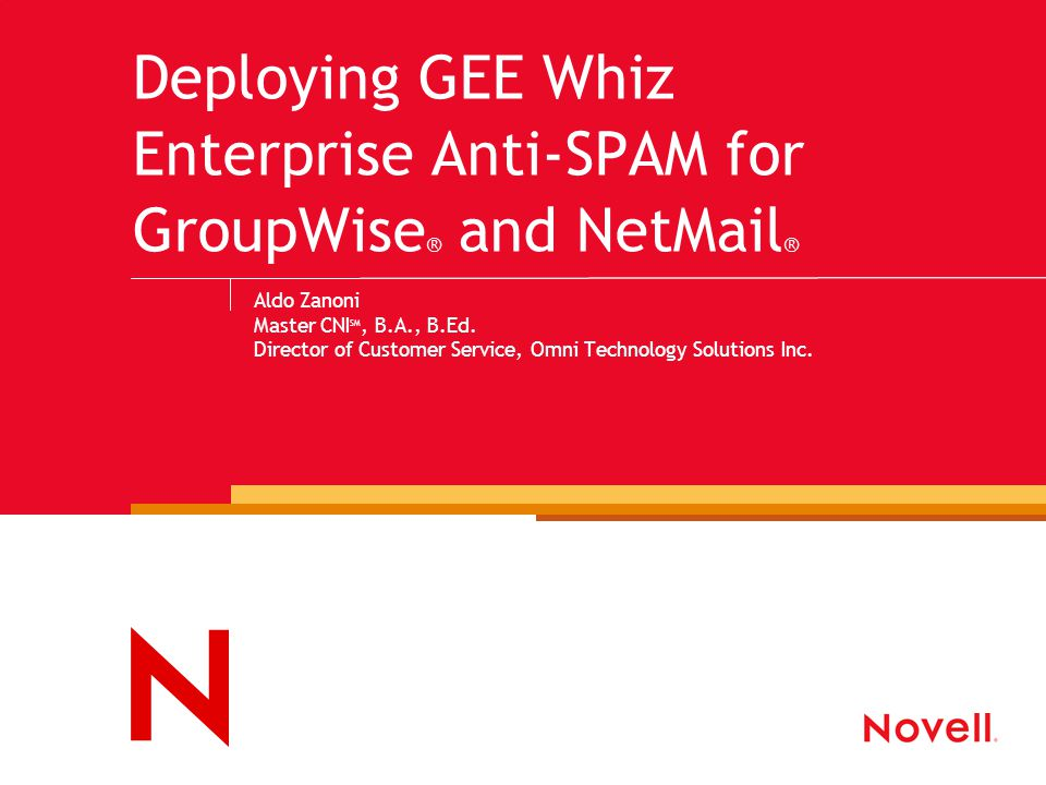 Deploying GEE Whiz Enterprise Anti-SPAM for GroupWise ® and NetMail ® Aldo Zanoni Master CNI SM, B.A., B.Ed. Director of Customer Service, Omni Techno