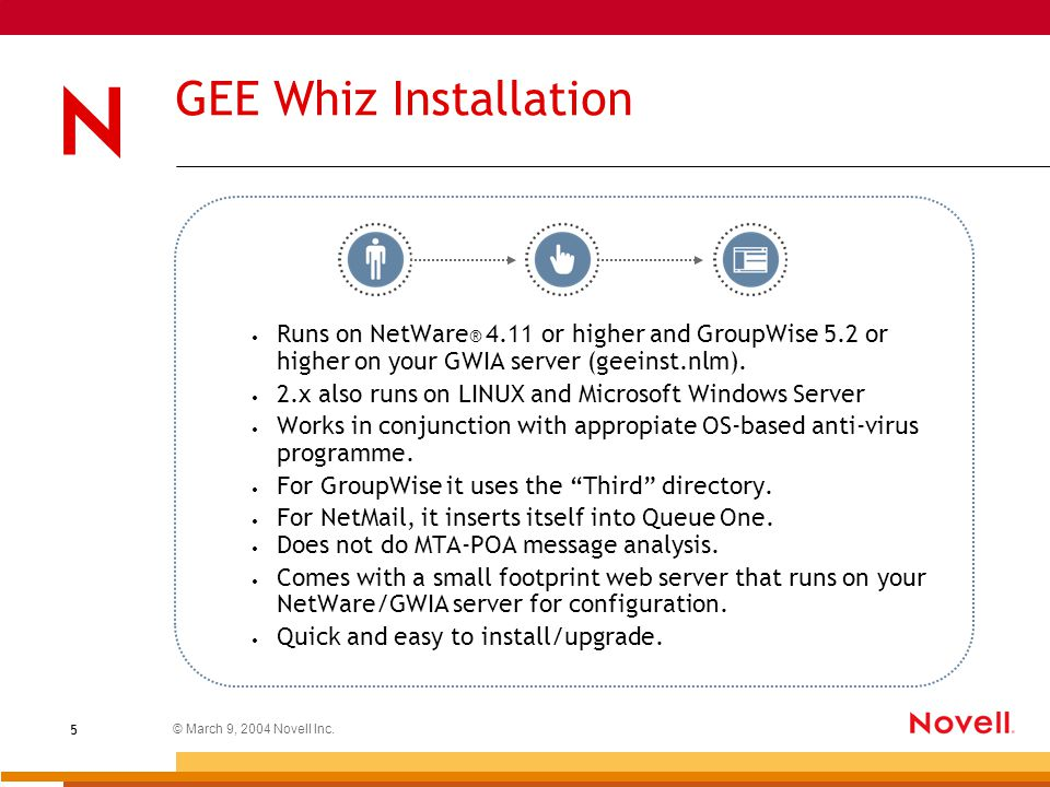 © March 9, 2004 Novell Inc. 5 GEE Whiz Installation Runs on NetWare ® 4.11 or higher and GroupWise 5.2 or higher on your GWIA server (geeinst.nlm). 2.
