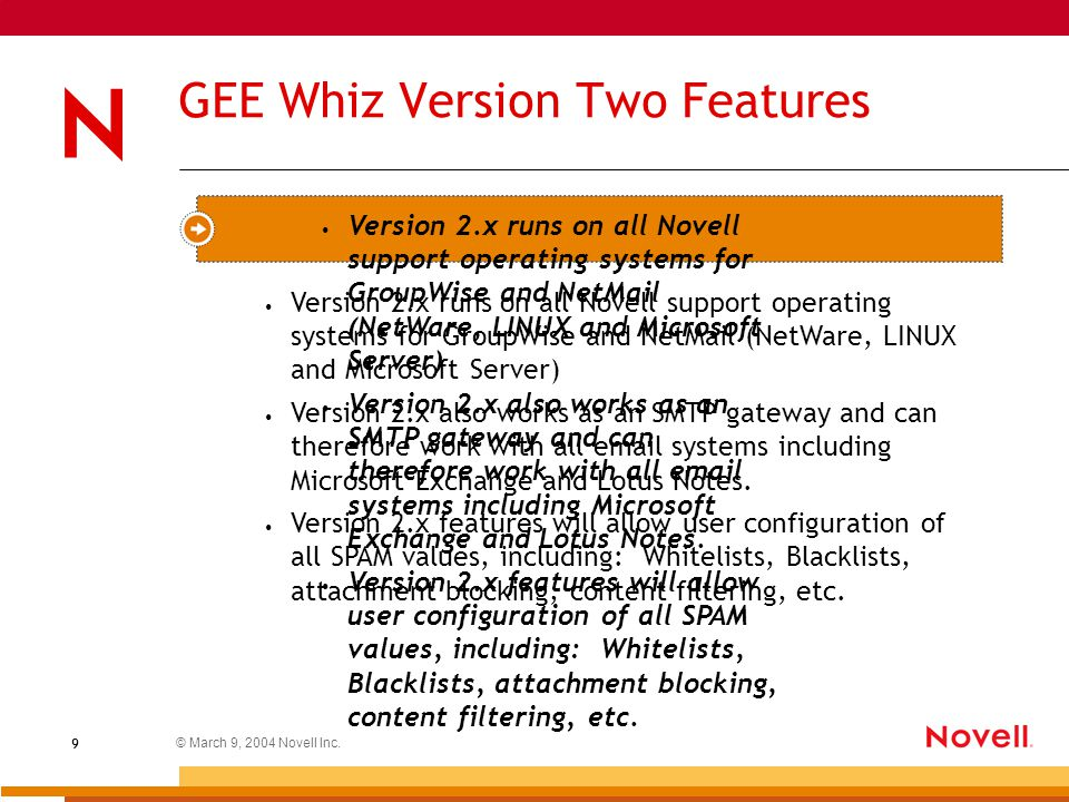 © March 9, 2004 Novell Inc. 9 GEE Whiz Version Two Features Version 2.x runs on all Novell support operating systems for GroupWise and NetMail (NetWar