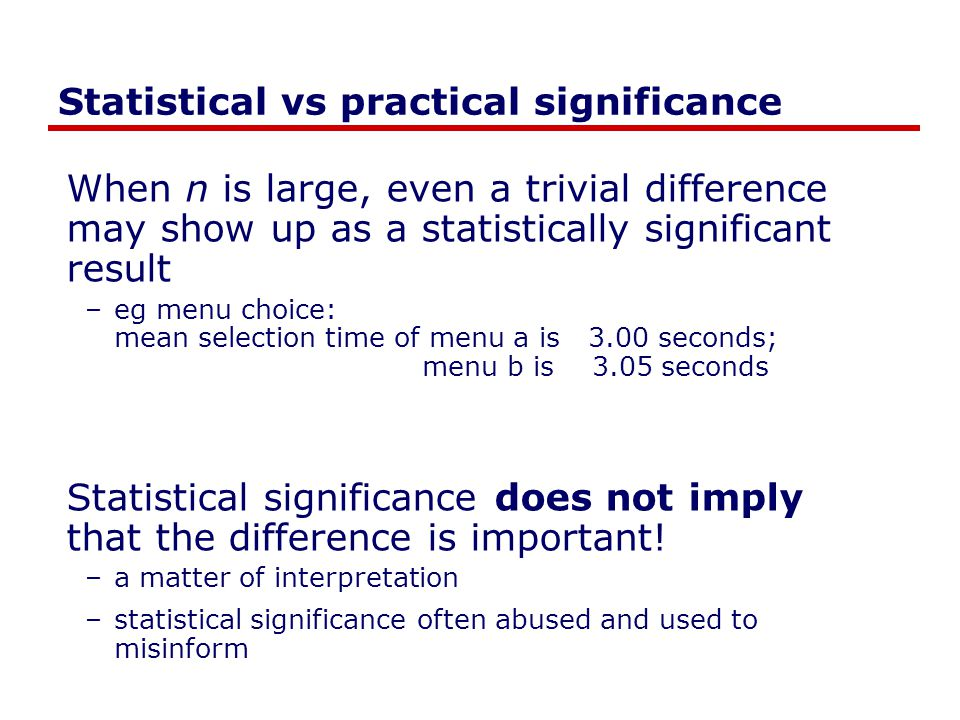 Statistical vs practical significance When n is large, even a trivial difference may show up as a statistically significant result –eg menu choice: me