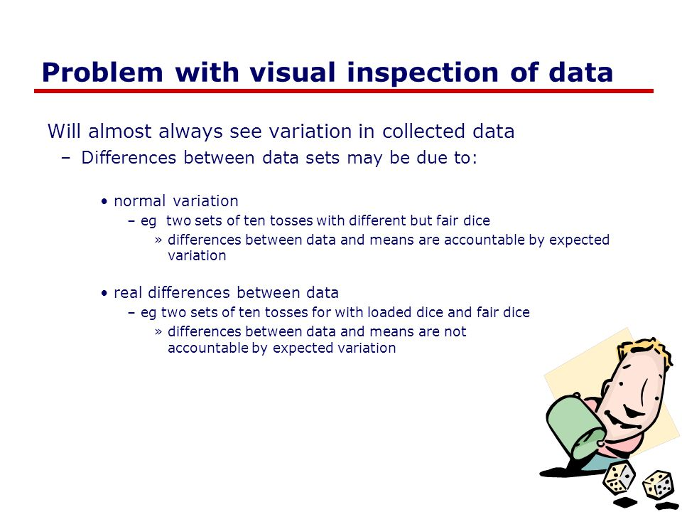 Problem with visual inspection of data Will almost always see variation in collected data –Differences between data sets may be due to: normal variati